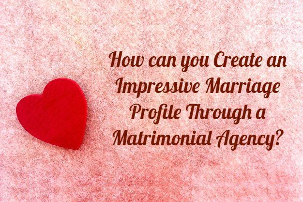 How can you Create an Impressive Marriage Profile Through a Matrimonial Agency?